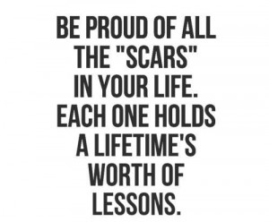 Be proud of all the SCARS in your life. Each one holds a lifetime's ...