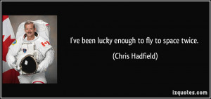 ve been lucky enough to fly to space twice. - Chris Hadfield