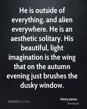 Henry James - He is outside of everything, and alien everywhere. He is ...