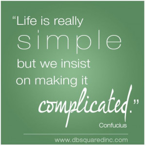 Life is simple but we insist on making it confusing.