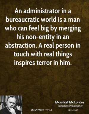 An administrator in a bureaucratic world is a man who can feel big by ...