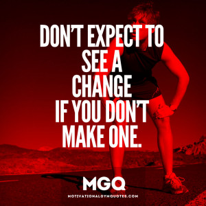 Don't expect to see a change...if you don't make one.