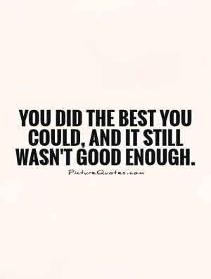 You did the best you could, and it still wasn't good enough.