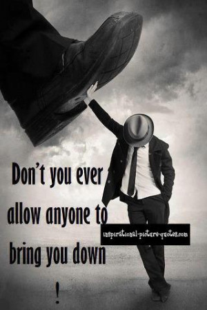 Don't You Ever Allow Anyone To Bring You Down