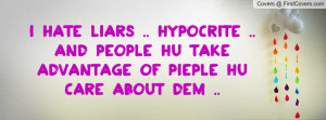 hate liars .. hypocrite .. and people hu take advantage of pieple hu ...