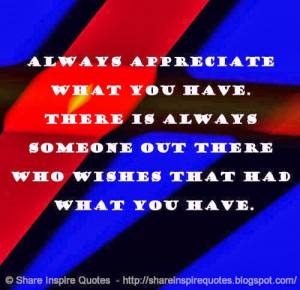 Always appreciate what you have. There is always someone out there who ...