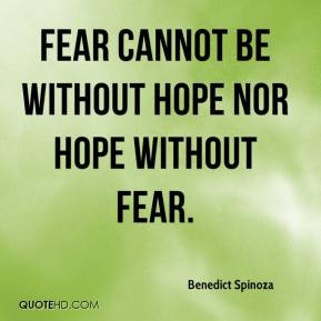 Benedict Spinoza - Fear cannot be without hope nor hope without fear.