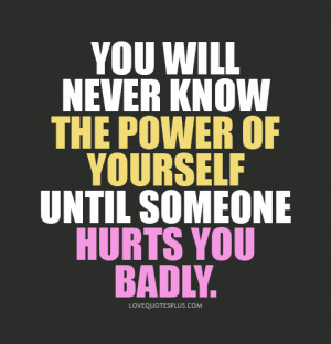 You will never know the power of yourself until someone hurts you ...