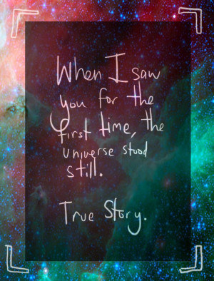When I saw you for the first time, the universe stood still. True ...