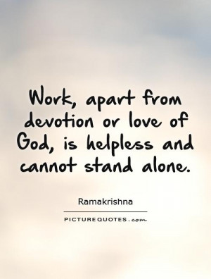Work, apart from devotion or love of God, is helpless and cannot stand ...