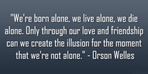 "... illusion for the moment that we're not alone."" – Orson Welles"
