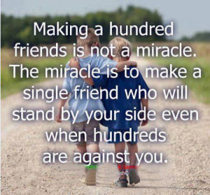... make a single friend who will stand by your side even when hundreds