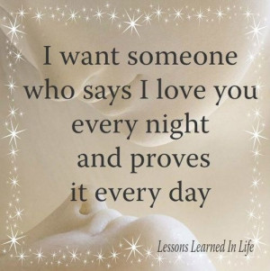 Quote About I Want Someone Who Says I Love You Every Night And Proves ...