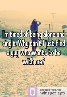 tired of being alone and single. Why can't I just find a guy who ...