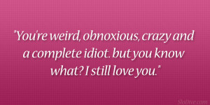 You're weird, obnoxious, crazy and a complete idiot. but you know ...