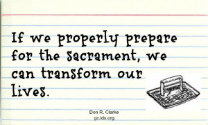 If we properly prepare for the sacrament, we can transform our lives ...