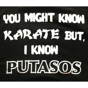 You might know karate but I know putasos - Funny Mexican T-shirts