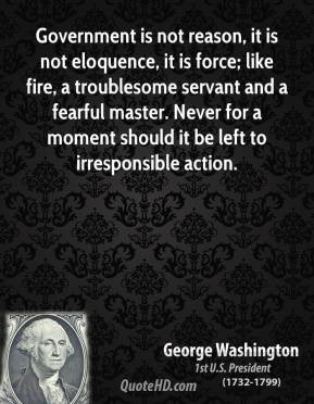 George Washington - Government is not reason, it is not eloquence, it ...