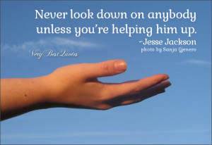 Kindness quotes, never look down on anybody unless you're helping him ...