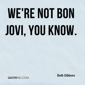 We're not Bon Jovi, you know.