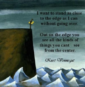 quote:I want to stand as close to the edge as I can without going over ...