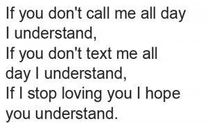 If you don't call me all day i understand, if you don't text me all ...