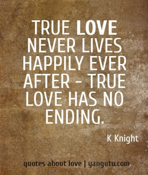 Quotes About Love Never Ending : True love never lives happily ever after - true love has no ending ...