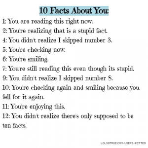 10 Facts About You: 1: You are reading this right now. 2: You're ...