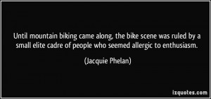 ... cadre of people who seemed allergic to enthusiasm. - Jacquie Phelan