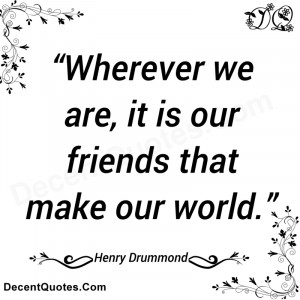 wherever we are it is our friends that make our world henry drummond ...