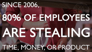 Since 2006, 80% of employees are stealing time, money, or product.