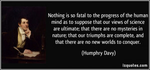 Nothing is so fatal to the progress of the human mind as to suppose ...