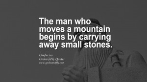 ... moves a mountain begins by carrying away small stones. – Confucius