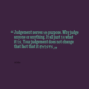 Quotes Picture: judgement serves no purpose why judge anyone or ...