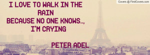 ... LOVE TO WALK IN THE RAINBECAUSE NO ONE KNOWS.., I'M CRYING PETER ADEL