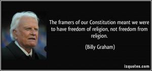 ... to have freedom of religion, not freedom from religion. - Billy Graham