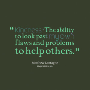 Quotes About Kindness To Others Kindness - the ability to look