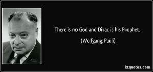 There is no God and Dirac is his Prophet. - Wolfgang Pauli