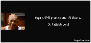 Yoga is 99% practice and 1% theory. - K. Pattabhi Jois