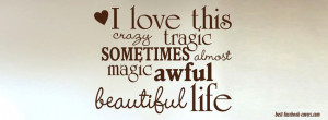 Love this Crazy Tragic Sometimes Almost Magic Awful Beautiful Life ...
