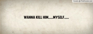 Wanna Kill Myself Quotes for Him
