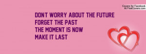 Don't Worry About The FUTUREForget The PASTThe Moment Is NOWMake It ...