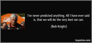 ... have ever said is, that we will do the very best we can. - Bob Knight