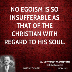 No egoism is so insufferable as that of the Christian with regard to ...