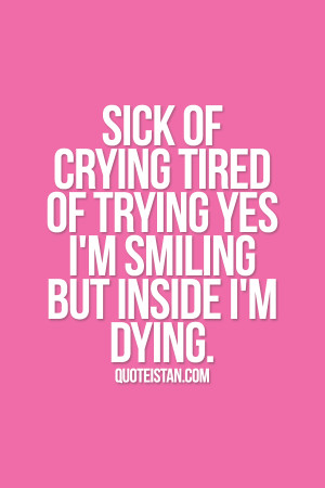 Sick of crying tired of trying yes i'm smiling but inside i'm dying. # ...