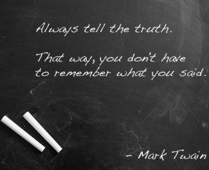 Always tell the truth. That way, you don't have to remember what you ...