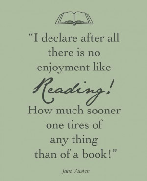 "... How much sooner one tires of anything than of a book!"" -Jane Austen"