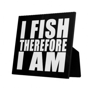 Funny Fishing Quotes Jokes I Fish Therefore I am Photo Plaque