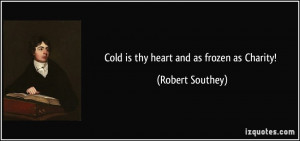 Cold is thy heart and as frozen as Charity! - Robert Southey