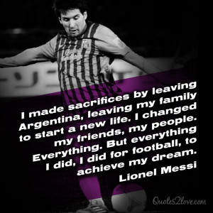 ... did, I did for football, to achieve my dream. Lionel Messi